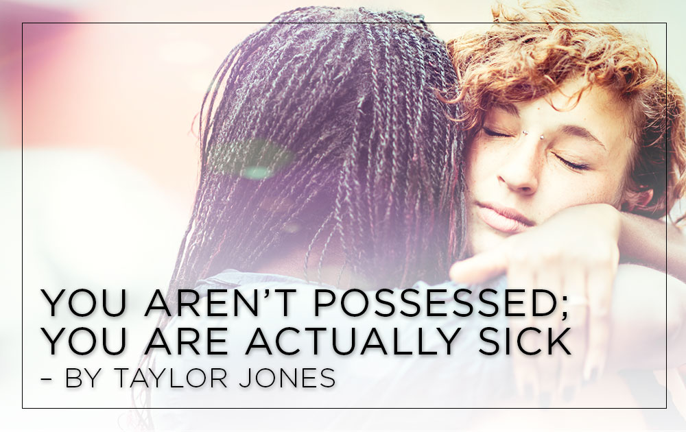You aren't possessed; you are actually sick - by taylor jones 1