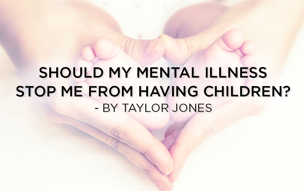Should My Mental Illness Stop Me From Having Children? - By Taylor Jones 225