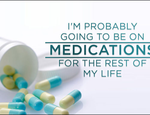 I'm probably going to be on medications for the rest of my life