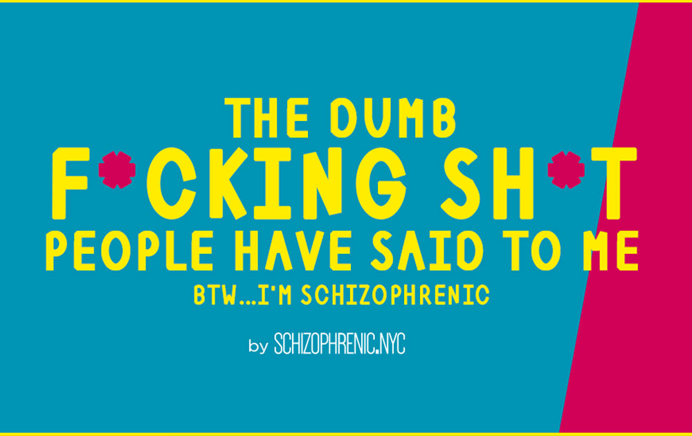 The dumb f*cking sh*t people have said to me... Btw i'm schizophrenic 3