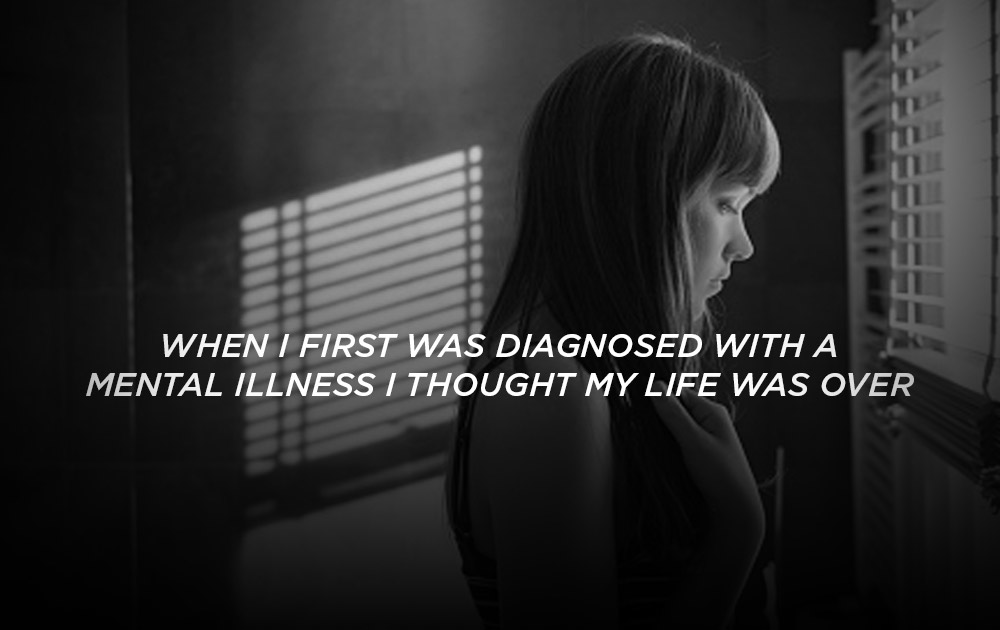 When I was first diagnosed with a mental illness I thought my life was over 1
