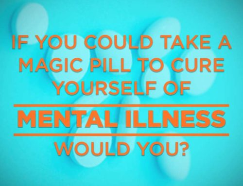 If you could take a magic pill to cure yourself of mental illness, would you?