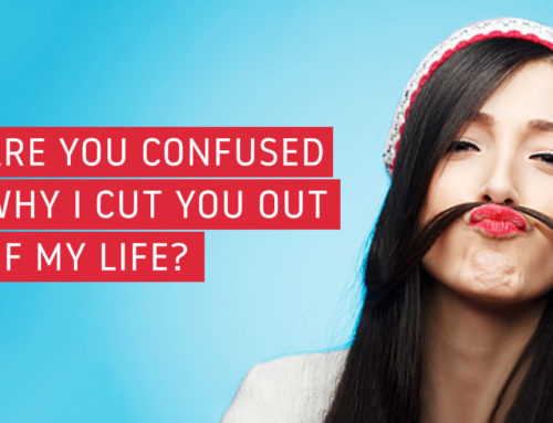 Are You Confused Why I Cut You Out Of My Life?