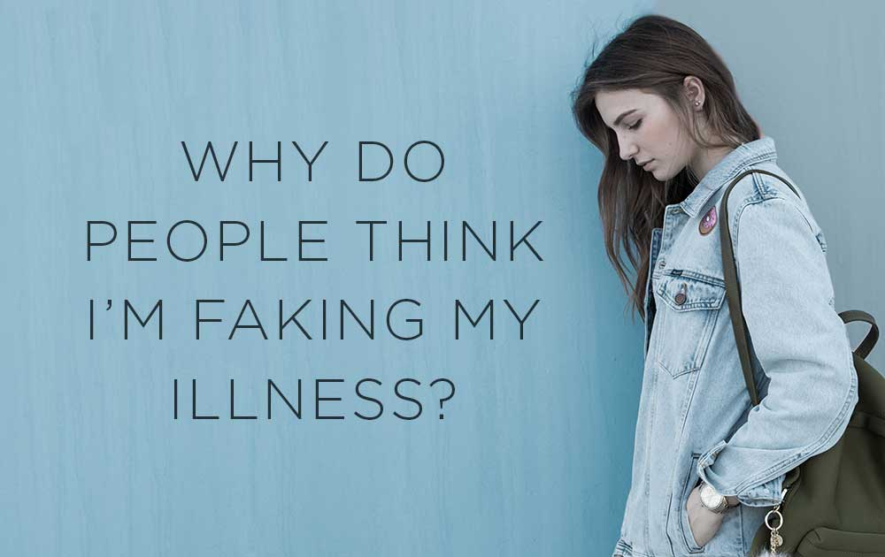 Why do people think i'm faking my illness? 1