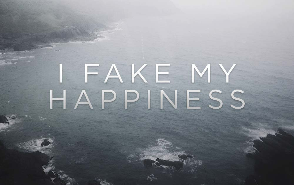 I Fake My Happiness. And It Sucks. 1