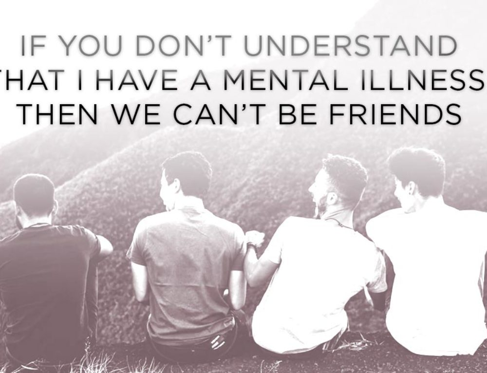 If You Don't Understand That I Have A Mental Illness,  Then We Can't Be Friends