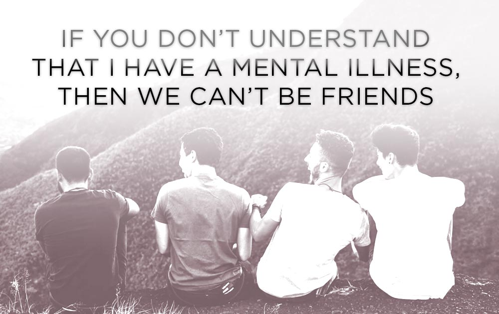 If You Don't Understand That I Have A Mental Illness,  Then We Can't Be Friends 9