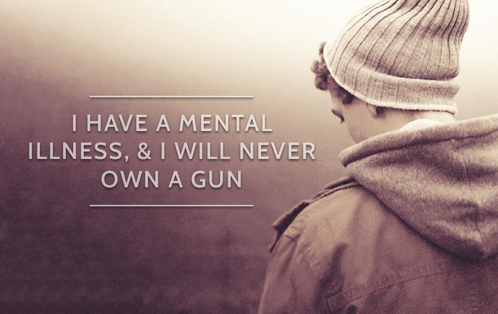 I Have A Mental Illness, & I Will Never Own A Gun 13
