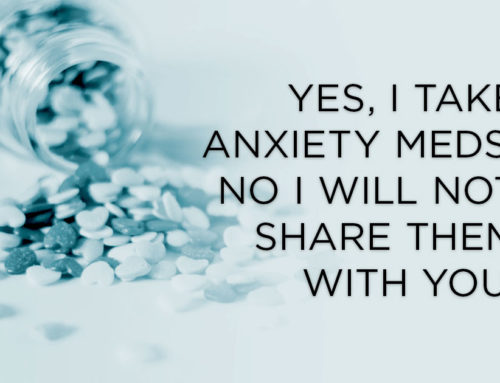 Yes, I Take Anxiety Meds. No I Will Not Share Them With You.