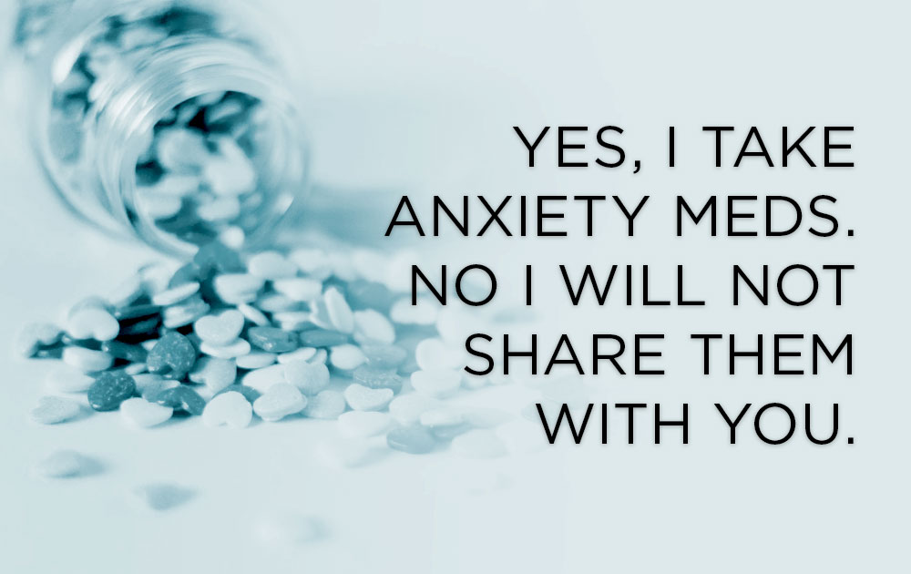 Yes, I Take Anxiety Meds. No I Will Not Share Them With You. 1