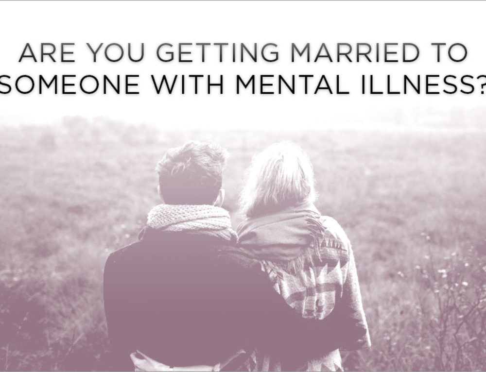 Are you Getting Married to Someone With Mental Illness?