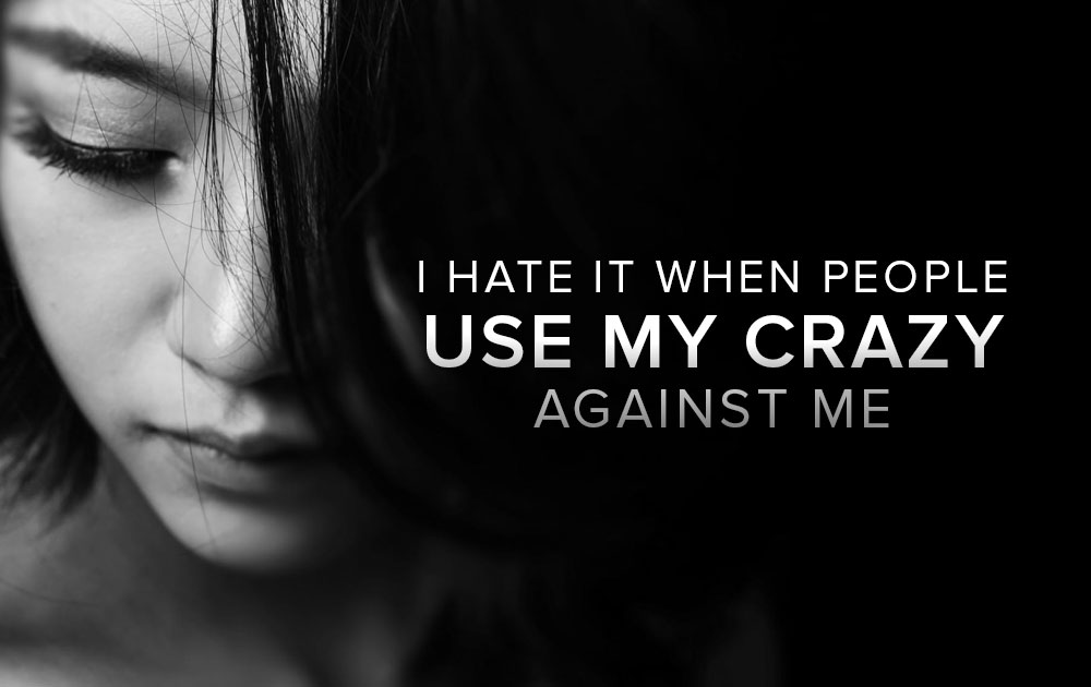 "I Hate It When People Use My ""Crazy"" Against Me 11"