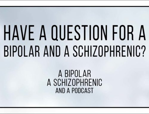 Have a question for a Bipolar and Schizophrenic?