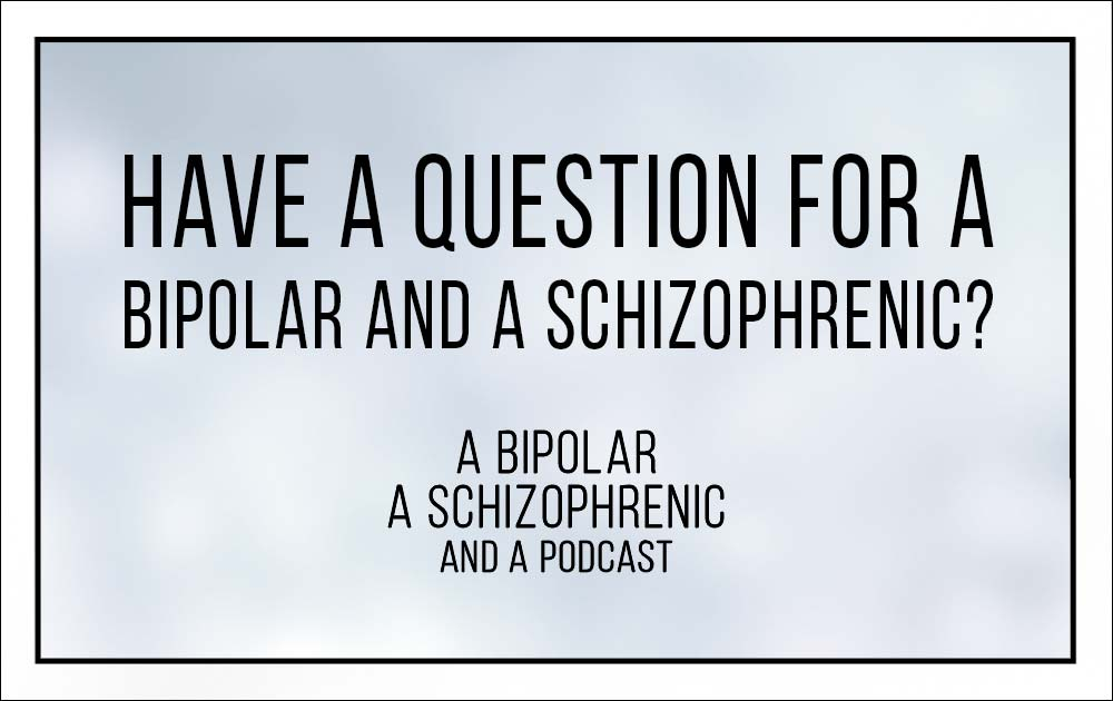 Have a question for a Bipolar and Schizophrenic? 20
